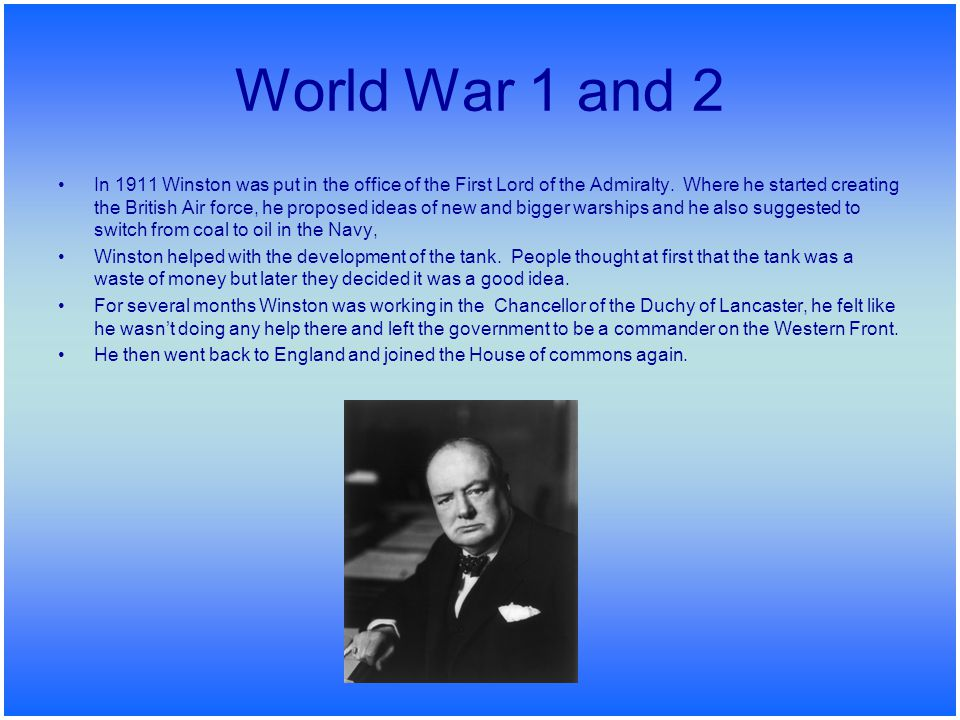 World War 1 and 2 In 1911 Winston was put in the office of the First Lord of the Admiralty. Where he started creating the British Air force, he propos