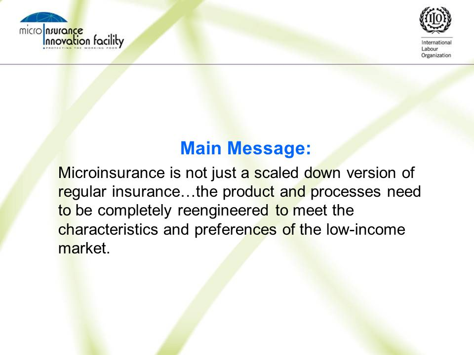 Main Message: Microinsurance is not just a scaled down version of regular insurance…the product and processes need to be completely reengineered to meet the characteristics and preferences of the low-income market.