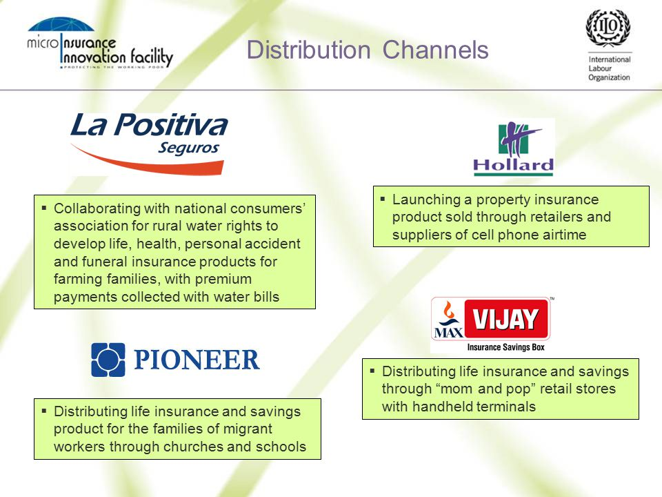 Distribution Channels  Collaborating with national consumers' association for rural water rights to develop life, health, personal accident and funeral insurance products for farming families, with premium payments collected with water bills  Launching a property insurance product sold through retailers and suppliers of cell phone airtime  Distributing life insurance and savings through mom and pop retail stores with handheld terminals  Distributing life insurance and savings product for the families of migrant workers through churches and schools