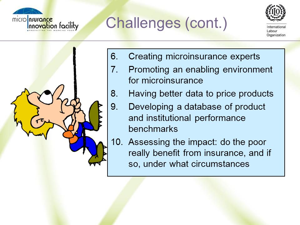 Challenges (cont.) 6.Creating microinsurance experts 7.Promoting an enabling environment for microinsurance 8.Having better data to price products 9.Developing a database of product and institutional performance benchmarks 10.Assessing the impact: do the poor really benefit from insurance, and if so, under what circumstances