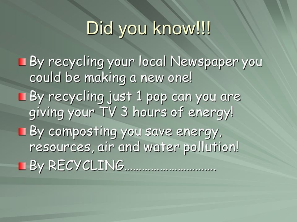 Did you know!!! By recycling your local Newspaper you could be making a new one! By recycling just 1 pop can you are giving your TV 3 hours of energy!