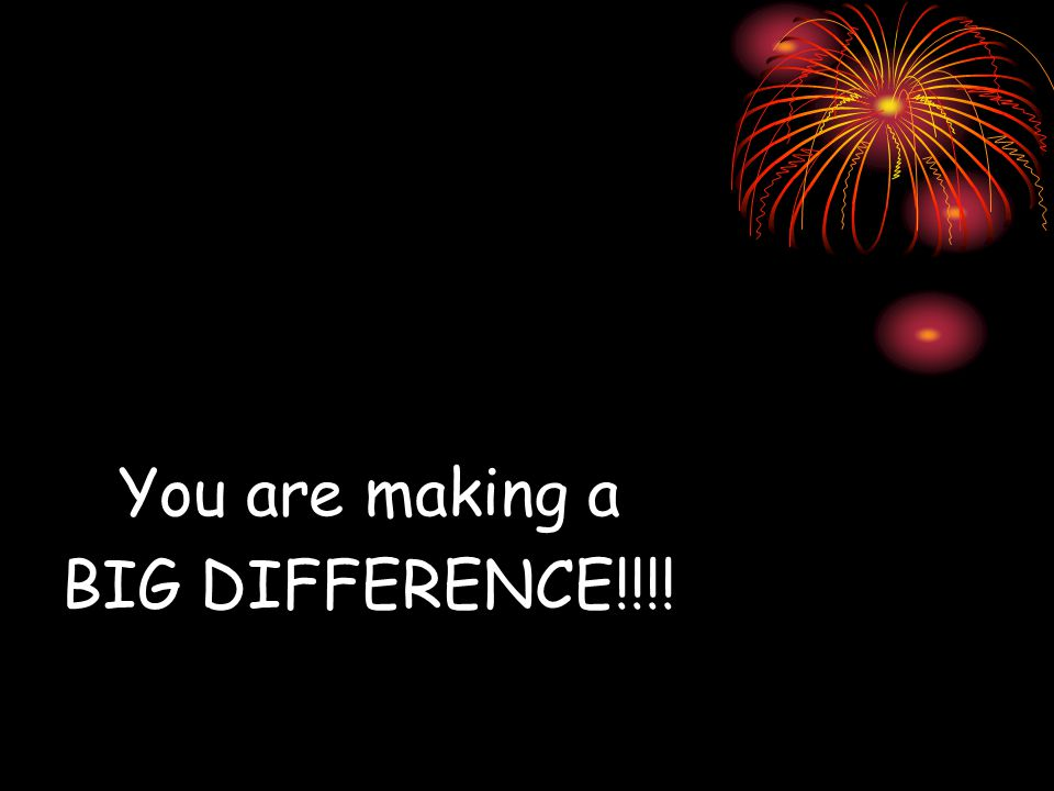 You are making a BIG DIFFERENCE!!!!