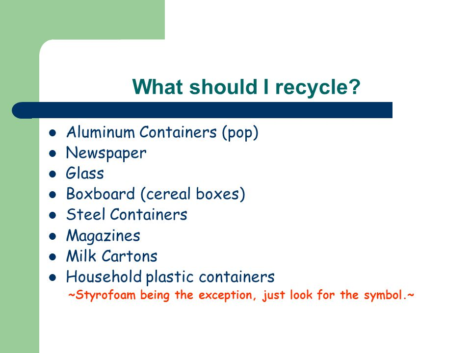 What should I recycle? Aluminum Containers (pop) Newspaper Glass Boxboard (cereal boxes) Steel Containers Magazines Milk Cartons Household plastic con