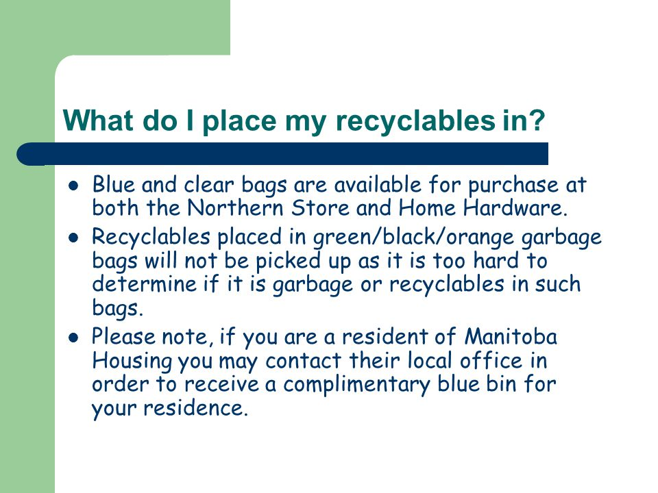 What do I place my recyclables in? Blue and clear bags are available for purchase at both the Northern Store and Home Hardware. Recyclables placed in