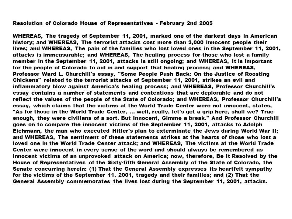 Resolution of Colorado House of Representatives - February 2nd 2005 WHEREAS, The tragedy of September 11, 2001, marked one of the darkest days in American history; and WHEREAS, The terrorist attacks cost more than 3,000 innocent people their lives; and WHEREAS, The pain of the families who lost loved ones in the September 11, 2001, attacks is immeasurable; and WHEREAS, The healing process for those who lost a family member in the September 11, 2001, attacks is still ongoing; and WHEREAS, It is important for the people of Colorado to aid in and support that healing process; and WHEREAS, Professor Ward L.