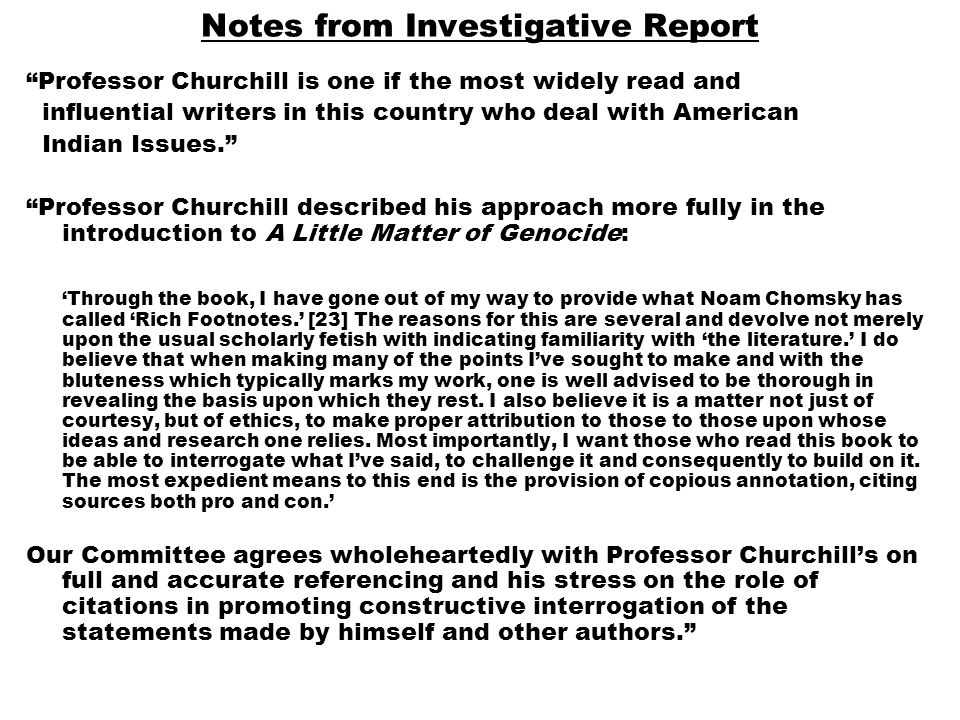 Notes from Investigative Report Professor Churchill is one if the most widely read and influential writers in this country who deal with American Indian Issues. Professor Churchill described his approach more fully in the introduction to A Little Matter of Genocide: 'Through the book, I have gone out of my way to provide what Noam Chomsky has called 'Rich Footnotes.' [23] The reasons for this are several and devolve not merely upon the usual scholarly fetish with indicating familiarity with 'the literature.' I do believe that when making many of the points I've sought to make and with the bluteness which typically marks my work, one is well advised to be thorough in revealing the basis upon which they rest.