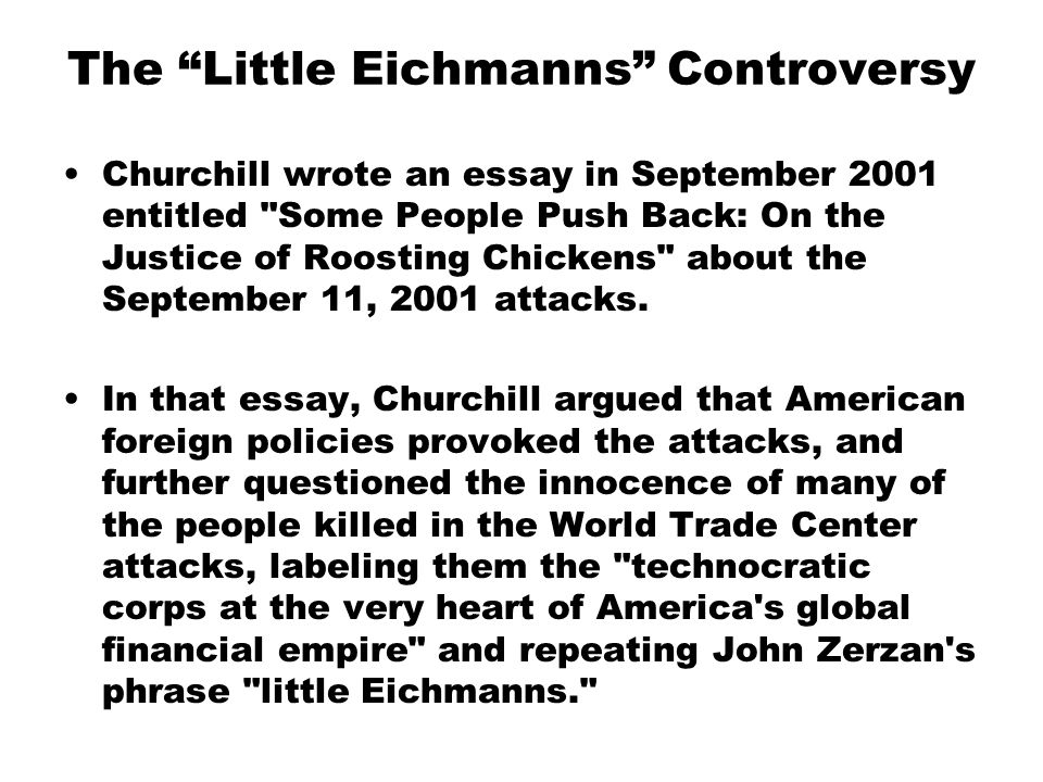 The Little Eichmanns Controversy Churchill wrote an essay in September 2001 entitled Some People Push Back: On the Justice of Roosting Chickens about the September 11, 2001 attacks.