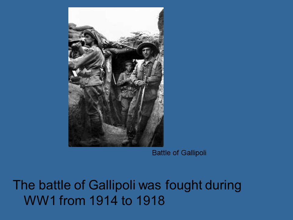 The battle of Gallipoli was fought during WW1 from 1914 to 1918 Battle of Gallipoli