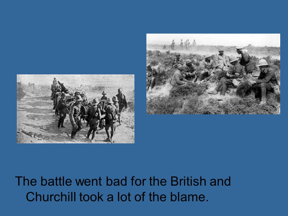 The battle went bad for the British and Churchill took a lot of the blame.