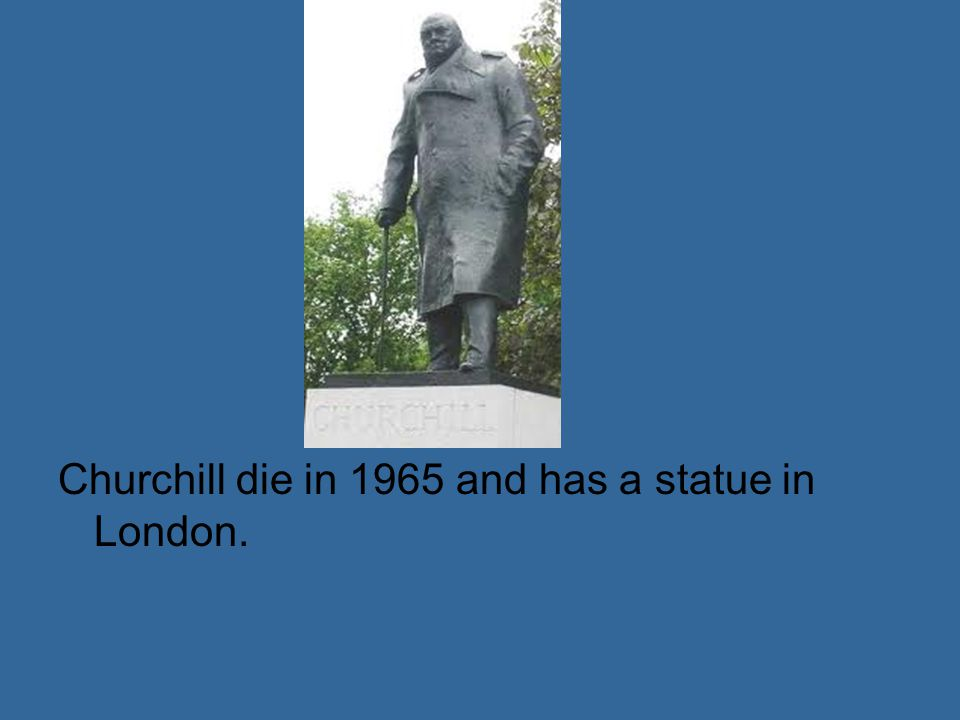Churchill die in 1965 and has a statue in London.