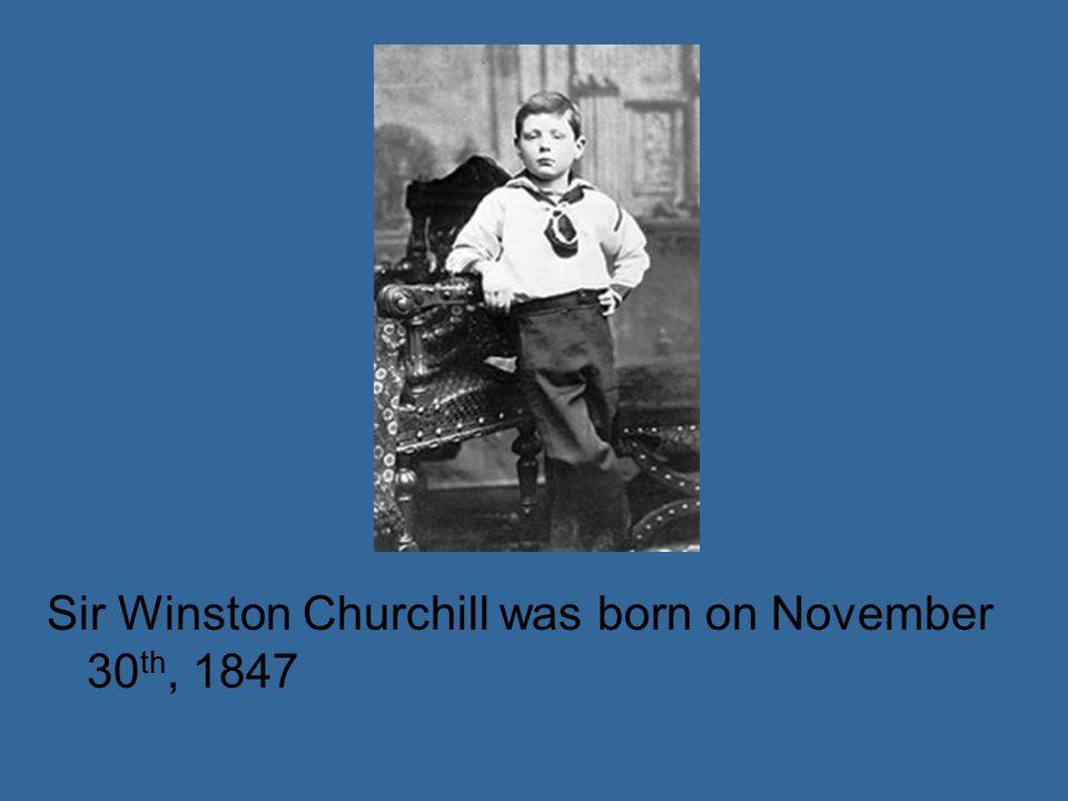 Sir Winston Churchill was born on November 30 th, 1847