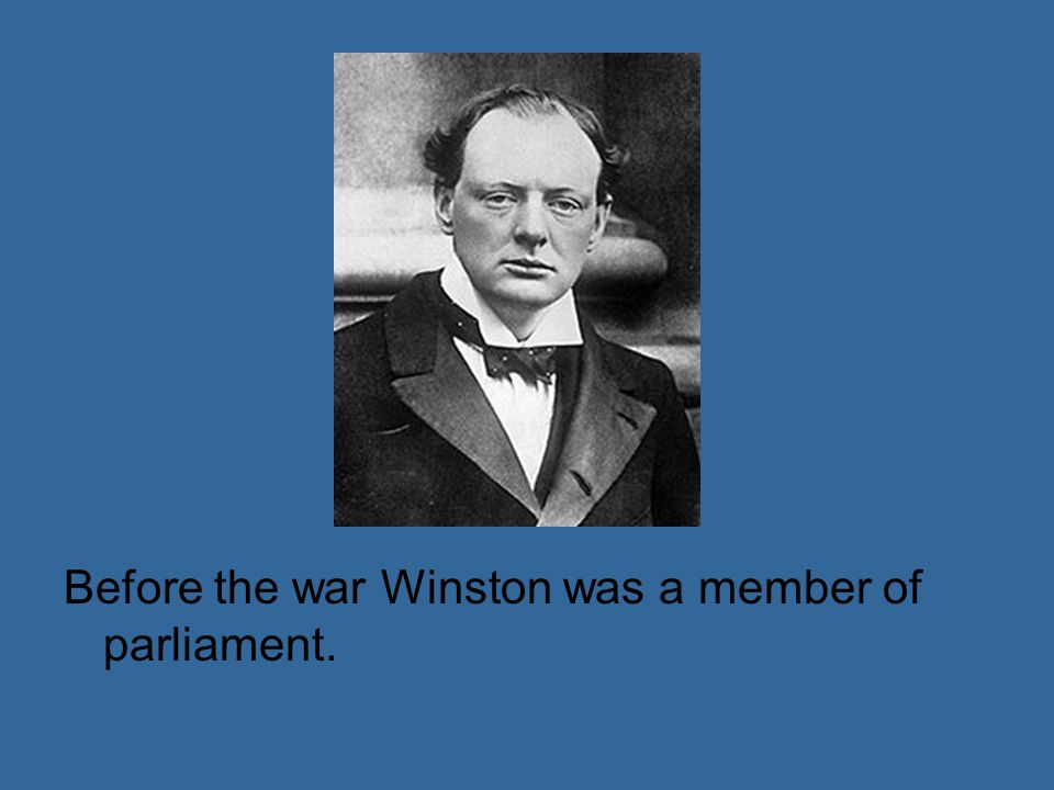 Before the war Winston was a member of parliament.