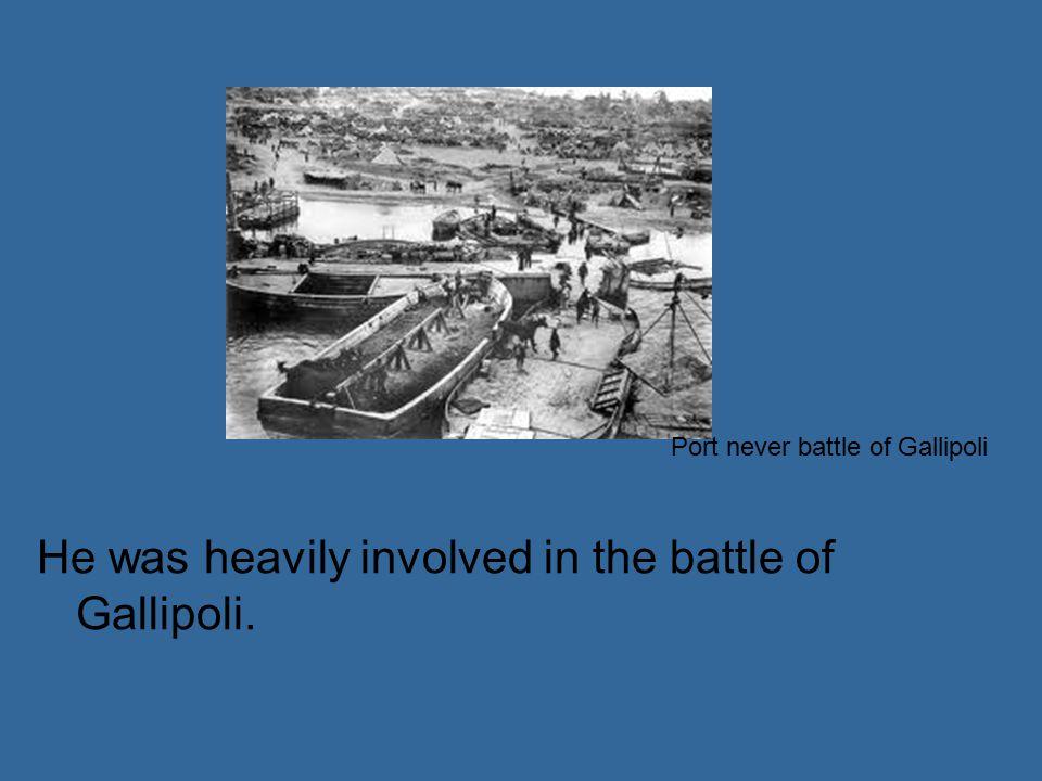 He was heavily involved in the battle of Gallipoli. Port never battle of Gallipoli