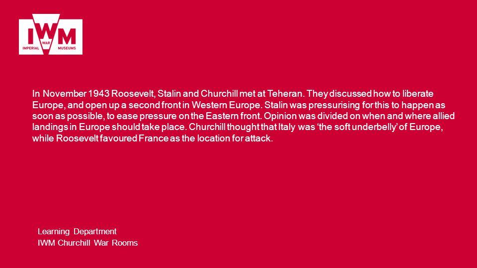 Learning Department IWM Churchill War Rooms In November 1943 Roosevelt, Stalin and Churchill met at Teheran.