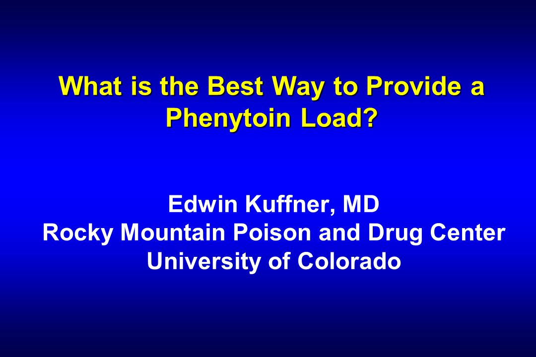 What is the Best Way to Provide a Phenytoin Load? Edwin Kuffner, MD Rocky Mountain Poison and Drug Center University of Colorado