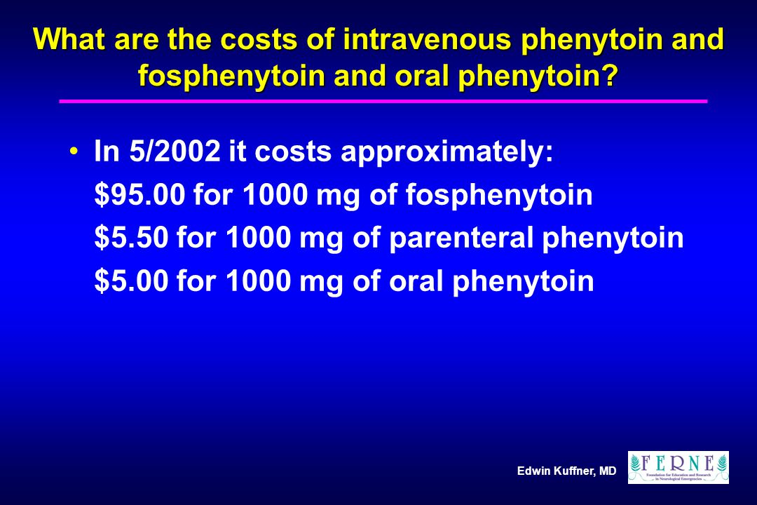 Edwin Kuffner, MD What are the costs of intravenous phenytoin and fosphenytoin and oral phenytoin? In 5/2002 it costs approximately: $95.00 for 1000 m