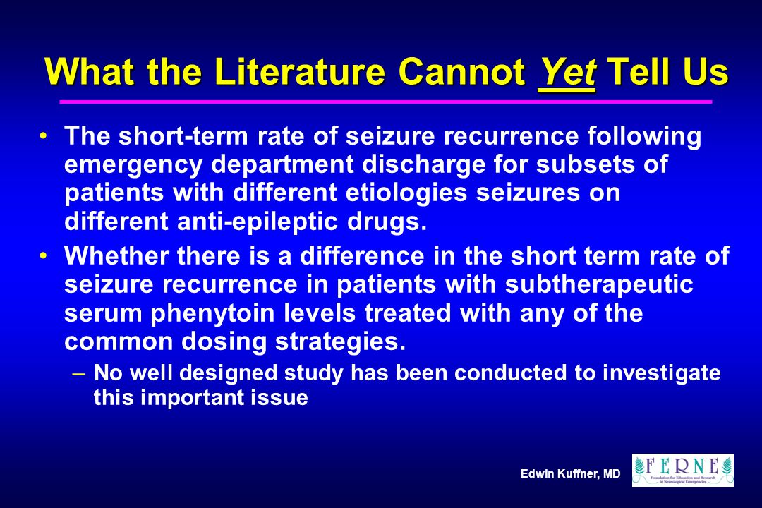 Edwin Kuffner, MD What the Literature Cannot Yet Tell Us The short-term rate of seizure recurrence following emergency department discharge for subsets of patients with different etiologies seizures on different anti-epileptic drugs.