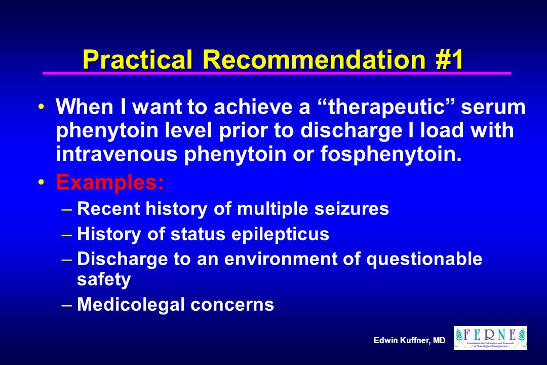 "Edwin Kuffner, MD Practical Recommendation #1 When I want to achieve a ""therapeutic"" serum phenytoin level prior to discharge I load with intravenous"