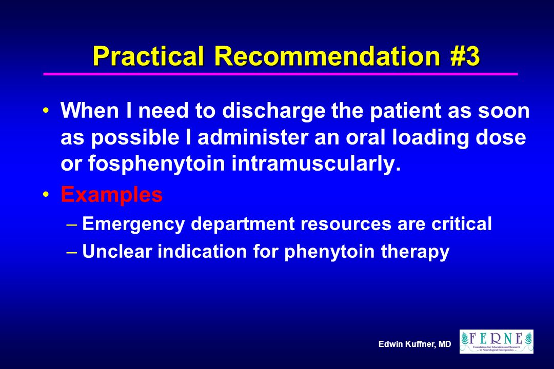 Edwin Kuffner, MD Practical Recommendation #3 When I need to discharge the patient as soon as possible I administer an oral loading dose or fosphenyto