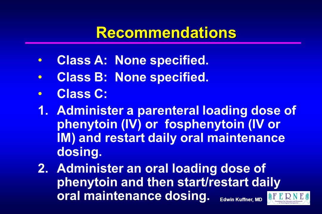 Edwin Kuffner, MD Recommendations Class A: None specified. Class B: None specified. Class C: 1.Administer a parenteral loading dose of phenytoin (IV)