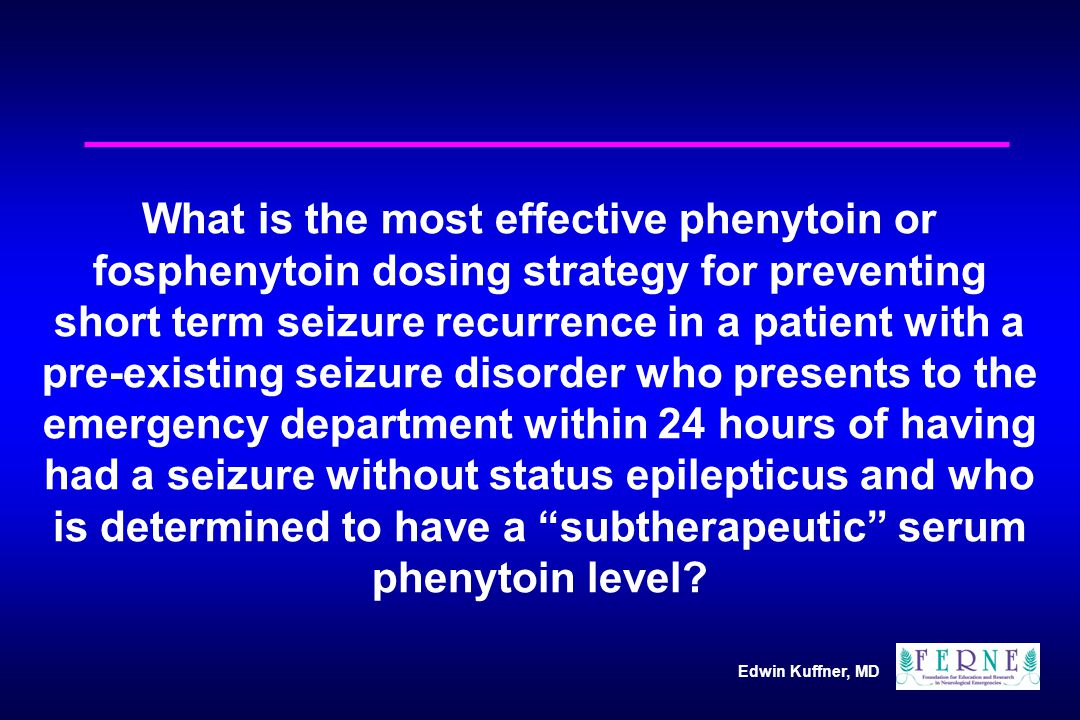 Edwin Kuffner, MD What is the most effective phenytoin or fosphenytoin dosing strategy for preventing short term seizure recurrence in a patient with a pre-existing seizure disorder who presents to the emergency department within 24 hours of having had a seizure without status epilepticus and who is determined to have a subtherapeutic serum phenytoin level