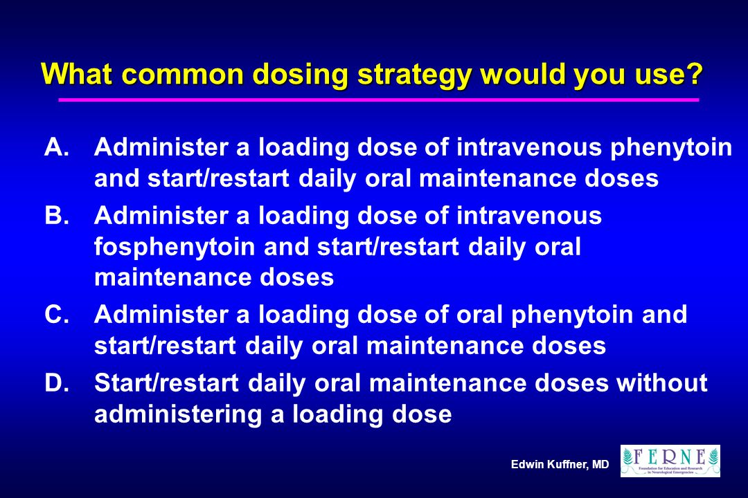 Edwin Kuffner, MD What common dosing strategy would you use? A.Administer a loading dose of intravenous phenytoin and start/restart daily oral mainten