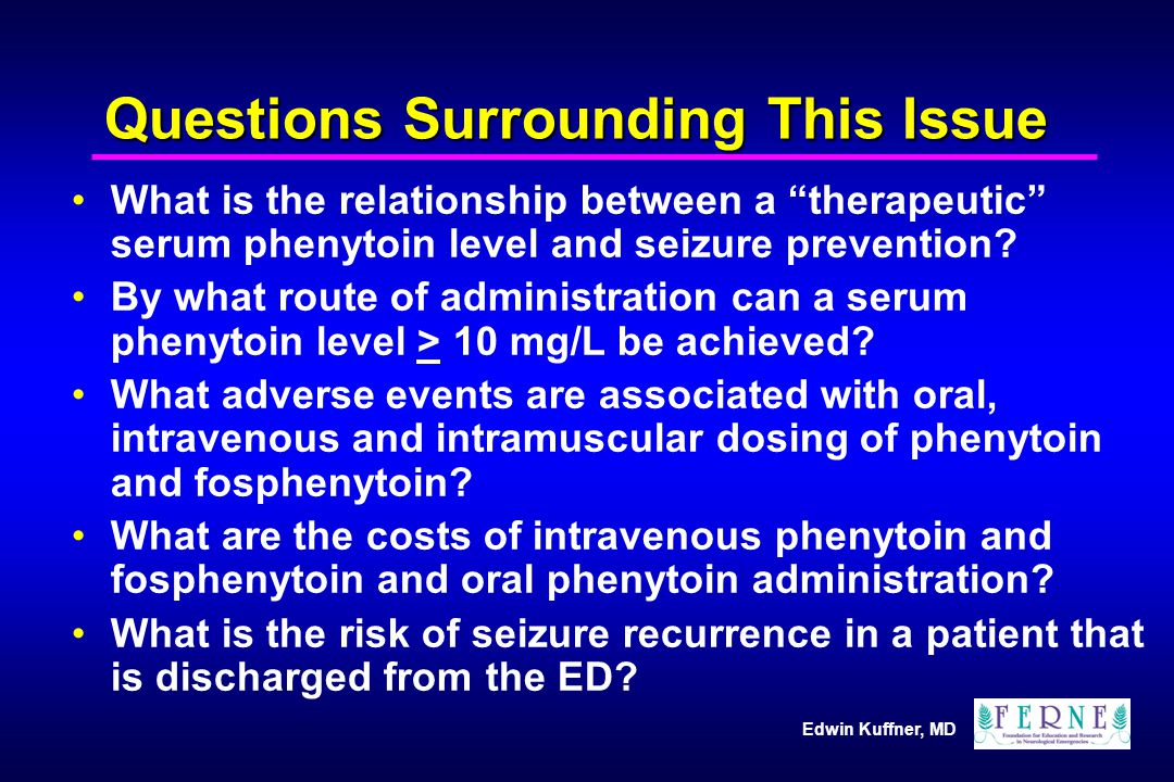 Edwin Kuffner, MD Questions Surrounding This Issue What is the relationship between a therapeutic serum phenytoin level and seizure prevention.