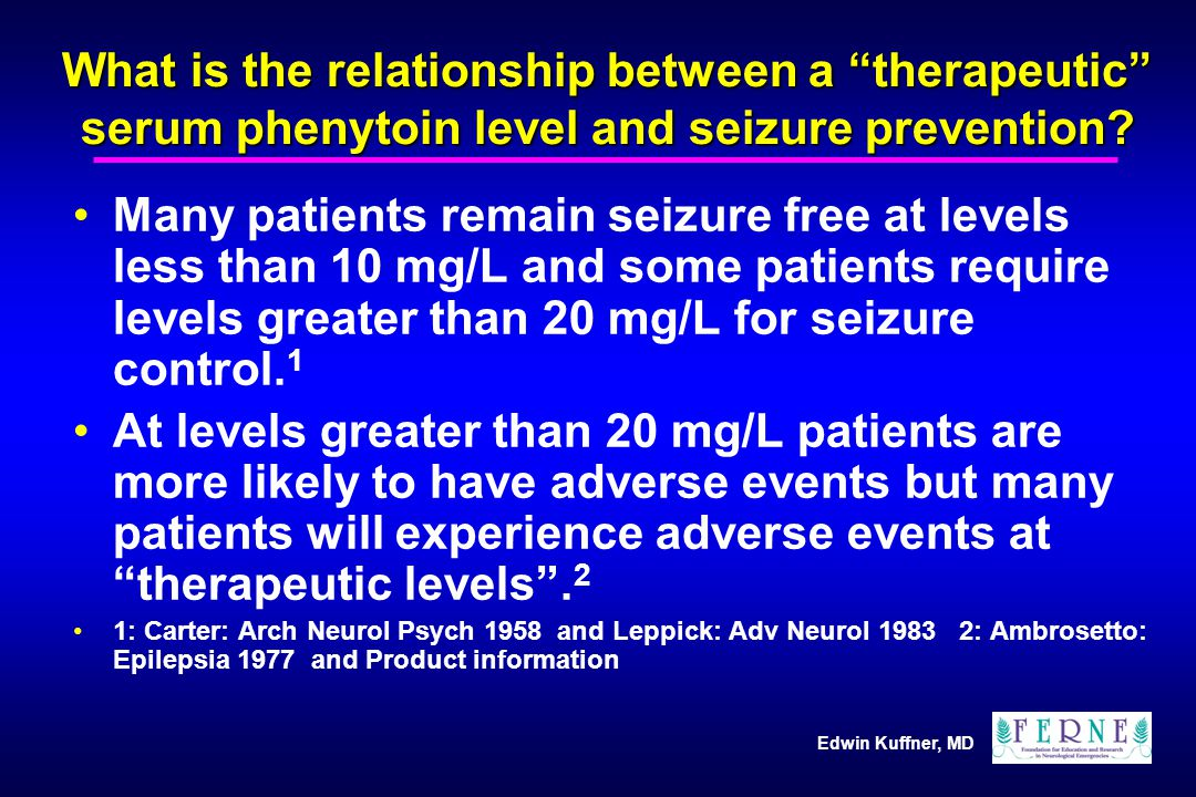 "Edwin Kuffner, MD What is the relationship between a ""therapeutic"" serum phenytoin level and seizure prevention? Many patients remain seizure free at"