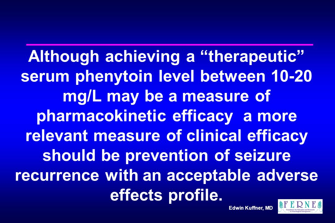 Edwin Kuffner, MD Although achieving a therapeutic serum phenytoin level between 10-20 mg/L may be a measure of pharmacokinetic efficacy a more relevant measure of clinical efficacy should be prevention of seizure recurrence with an acceptable adverse effects profile.