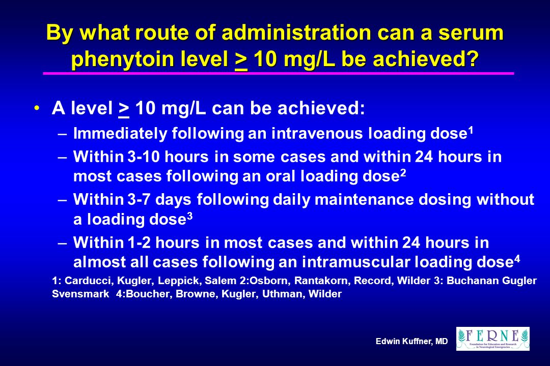 Edwin Kuffner, MD By what route of administration can a serum phenytoin level > 10 mg/L be achieved.