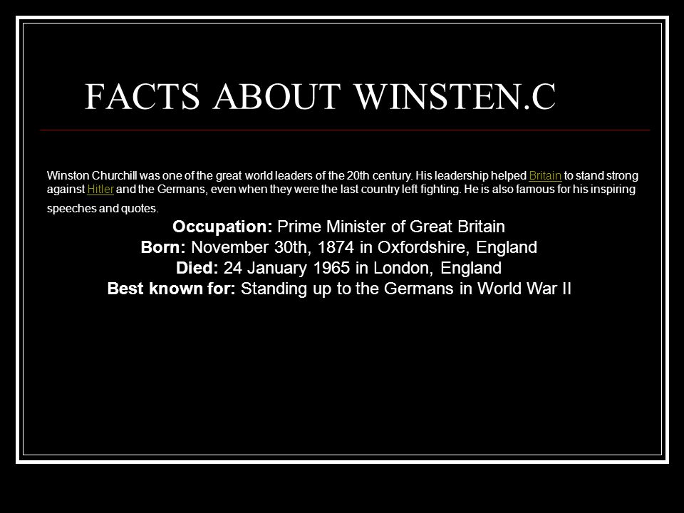 FACTS ABOUT WINSTEN.C Winston Churchill was one of the great world leaders of the 20th century. His leadership helped Britain to stand strong against