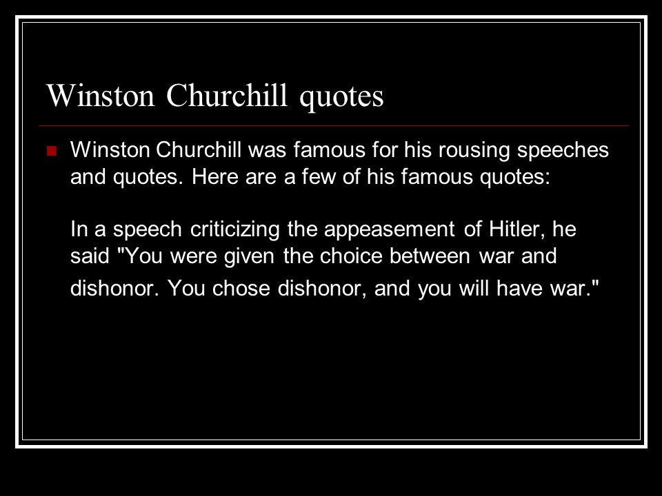 Winston Churchill quotes Winston Churchill was famous for his rousing speeches and quotes.