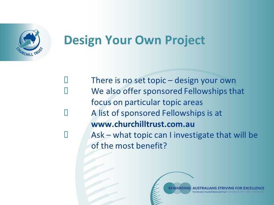  There is no set topic – design your own  We also offer sponsored Fellowships that focus on particular topic areas  A list of sponsored Fellowships is at www.churchilltrust.com.au  Ask – what topic can I investigate that will be of the most benefit.