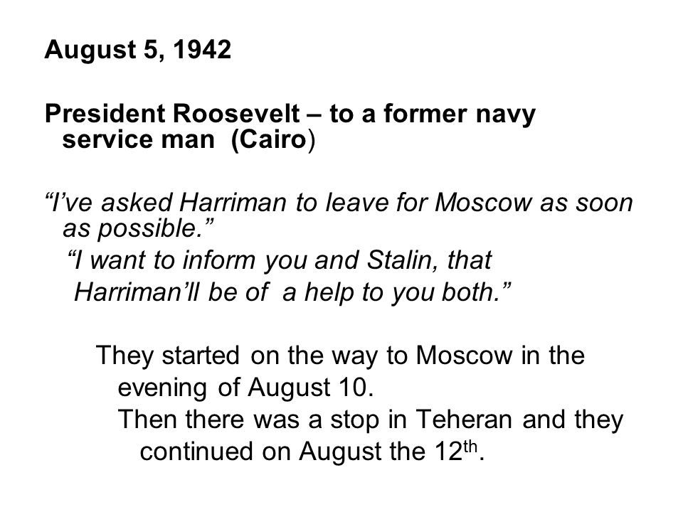 August 5, 1942 President Roosevelt – to a former navy service man (Cairo) I've asked Harriman to leave for Moscow as soon as possible. I want to inform you and Stalin, that Harriman'll be of a help to you both. They started on the way to Moscow in the evening of August 10.