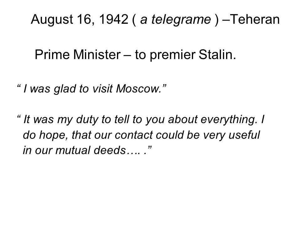 """August 16, 1942 ( a telegrame ) –Teheran Prime Minister – to premier Stalin. """" I was glad to visit Moscow."""" """" It was my duty to tell to you about ever"""