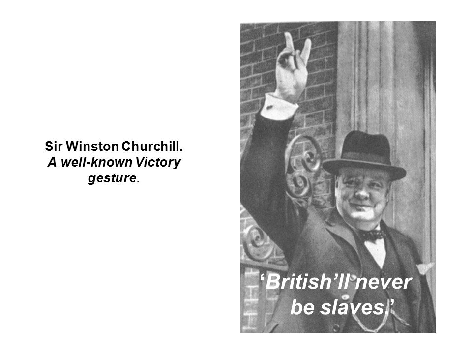 Sir Winston Churchill. A well-known Victory gesture. 'British'll never be slaves.'