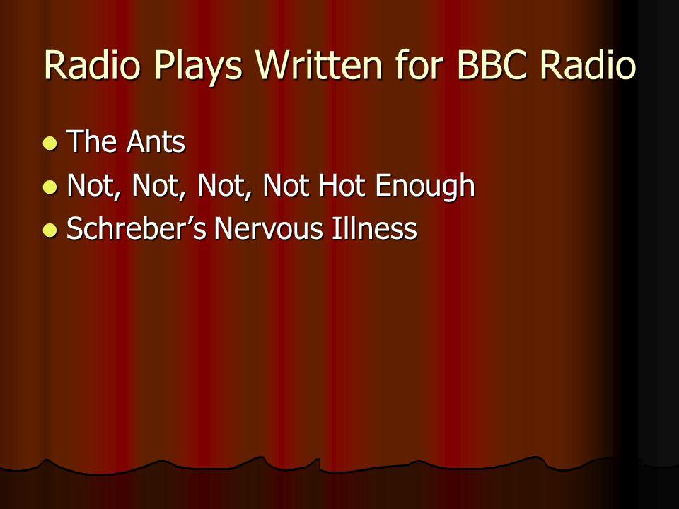 Radio Plays Written for BBC Radio The Ants The Ants Not, Not, Not, Not Hot Enough Not, Not, Not, Not Hot Enough Schreber's Nervous Illness Schreber's Nervous Illness