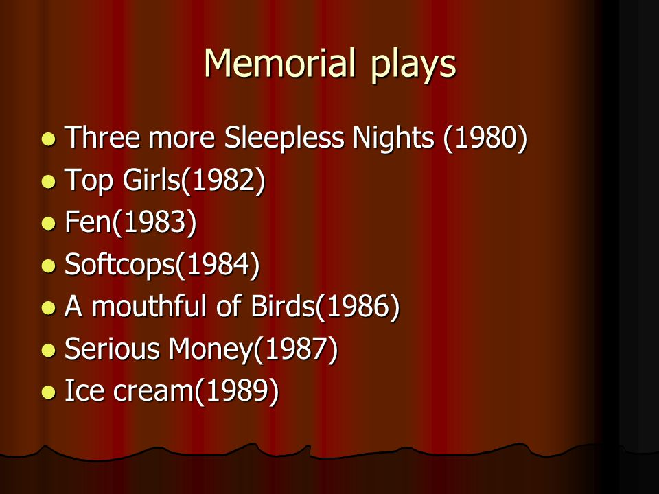Memorial plays Three more Sleepless Nights (1980) Three more Sleepless Nights (1980) Top Girls(1982) Top Girls(1982) Fen(1983) Fen(1983) Softcops(1984) Softcops(1984) A mouthful of Birds(1986) A mouthful of Birds(1986) Serious Money(1987) Serious Money(1987) Ice cream(1989) Ice cream(1989)