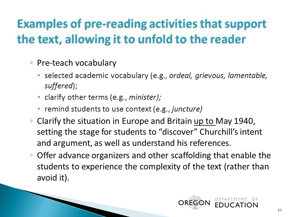 ◦ Pre-teach vocabulary  selected academic vocabulary (e.g., ordeal, grievous, lamentable, suffered);  clarify other terms (e.g., minister);  remind students to use context (e.g., juncture) ◦ Clarify the situation in Europe and Britain up to May 1940, setting the stage for students to discover Churchill's intent and argument, as well as understand his references.