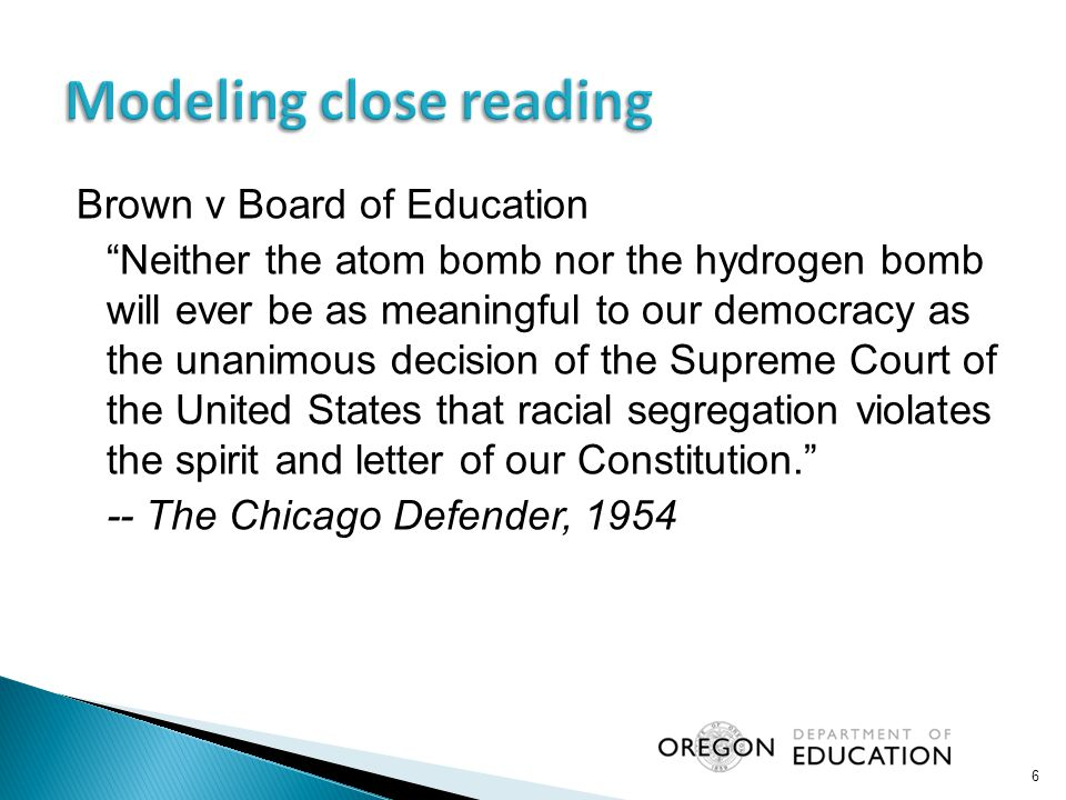 Brown v Board of Education Neither the atom bomb nor the hydrogen bomb will ever be as meaningful to our democracy as the unanimous decision of the Supreme Court of the United States that racial segregation violates the spirit and letter of our Constitution. -- The Chicago Defender, 1954 6