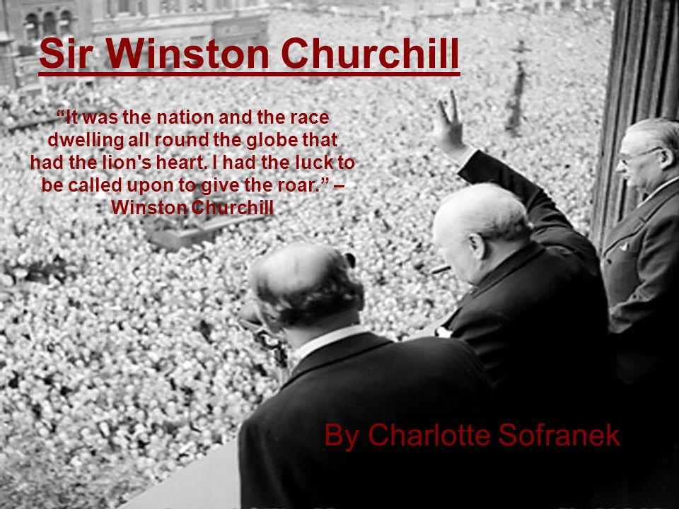 "Sir Winston Churchill By Charlotte Sofranek ""It was the nation and the race dwelling all round the globe that had the lion's heart. I had the luck to"