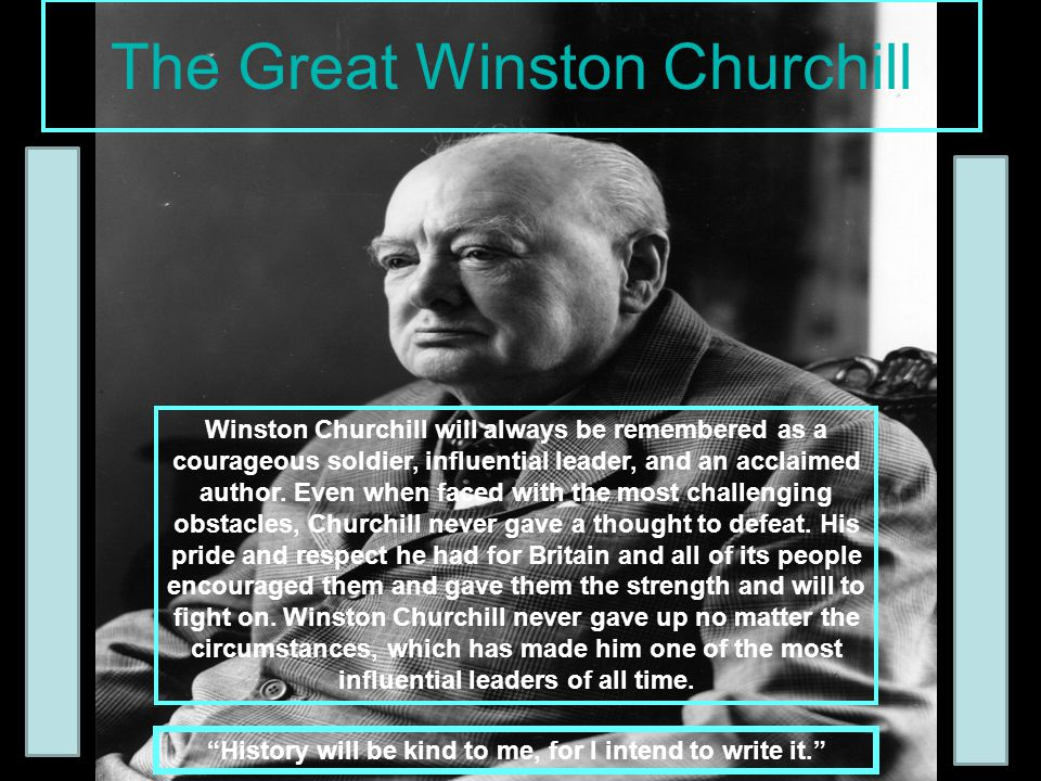 The Great Winston Churchill Winston Churchill will always be remembered as a courageous soldier, influential leader, and an acclaimed author. Even whe