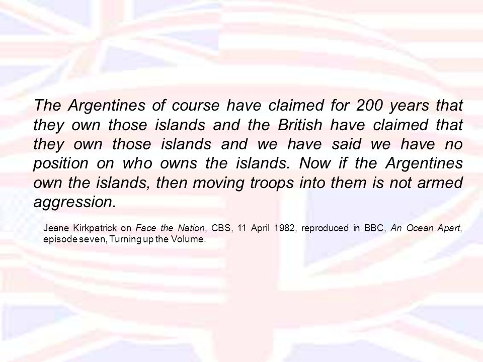 The Argentines of course have claimed for 200 years that they own those islands and the British have claimed that they own those islands and we have said we have no position on who owns the islands.