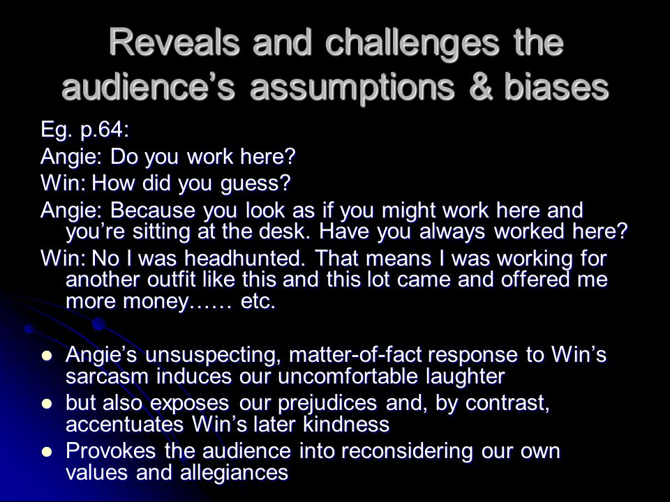 Reveals and challenges the audience's assumptions & biases Eg.
