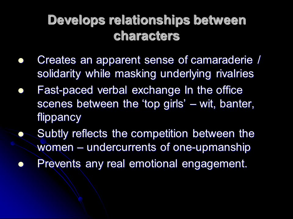 Develops relationships between characters Creates an apparent sense of camaraderie / solidarity while masking underlying rivalries Creates an apparent sense of camaraderie / solidarity while masking underlying rivalries Fast-paced verbal exchange In the office scenes between the 'top girls' – wit, banter, flippancy Fast-paced verbal exchange In the office scenes between the 'top girls' – wit, banter, flippancy Subtly reflects the competition between the women – undercurrents of one-upmanship Subtly reflects the competition between the women – undercurrents of one-upmanship Prevents any real emotional engagement.