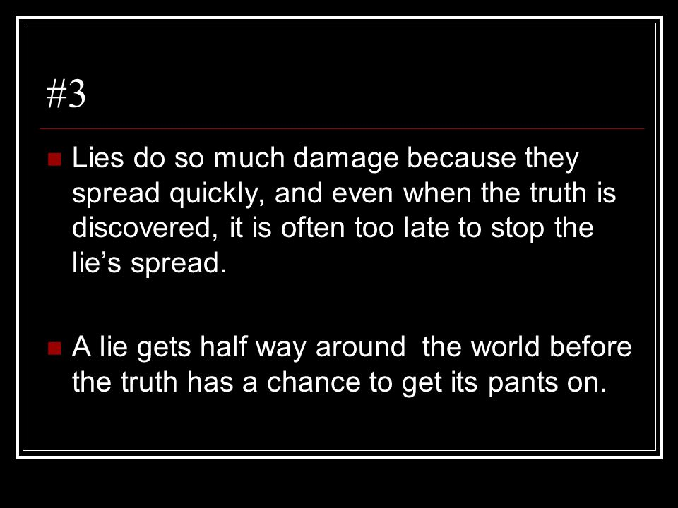 #3 Lies do so much damage because they spread quickly, and even when the truth is discovered, it is often too late to stop the lie's spread. A lie get
