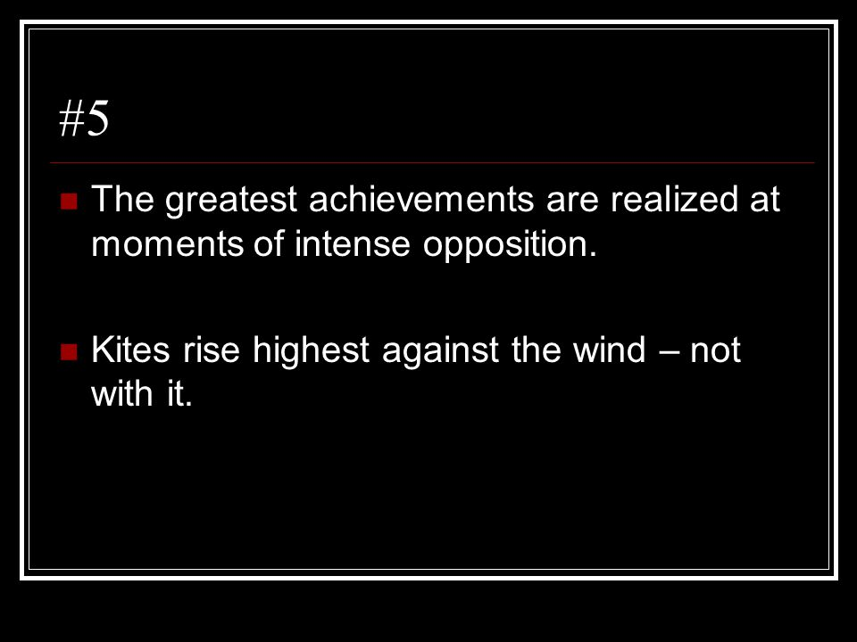 #5 The greatest achievements are realized at moments of intense opposition.
