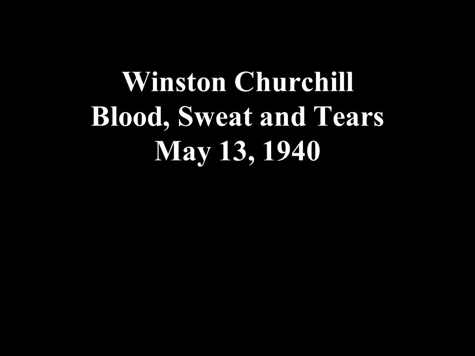 Winston Churchill Blood, Sweat and Tears May 13, 1940