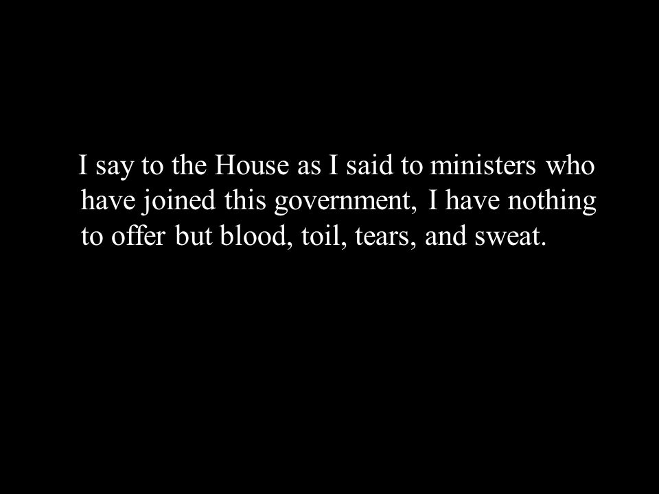 I say to the House as I said to ministers who have joined this government, I have nothing to offer but blood, toil, tears, and sweat.