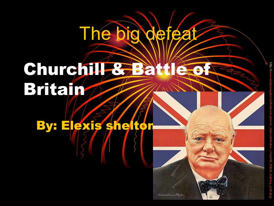 Churchill & Battle of Britain By: Elexis shelton The big defeat http://www.solarnavigator.net/history/explorers_history/Winston_Churchill_British_bulldog_portrait.jp g